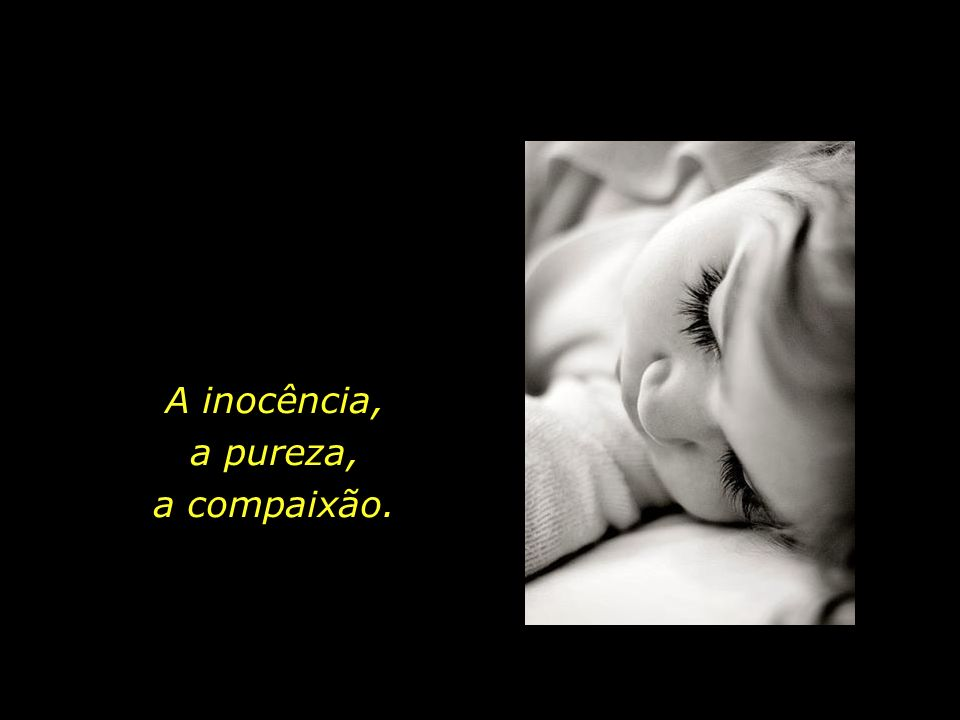 A inocência, a pureza, a compaixão.