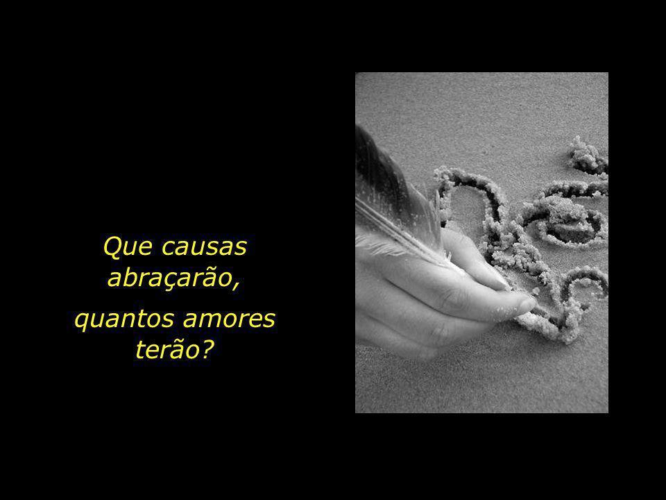 Que causas abraçarão, quantos amores terão