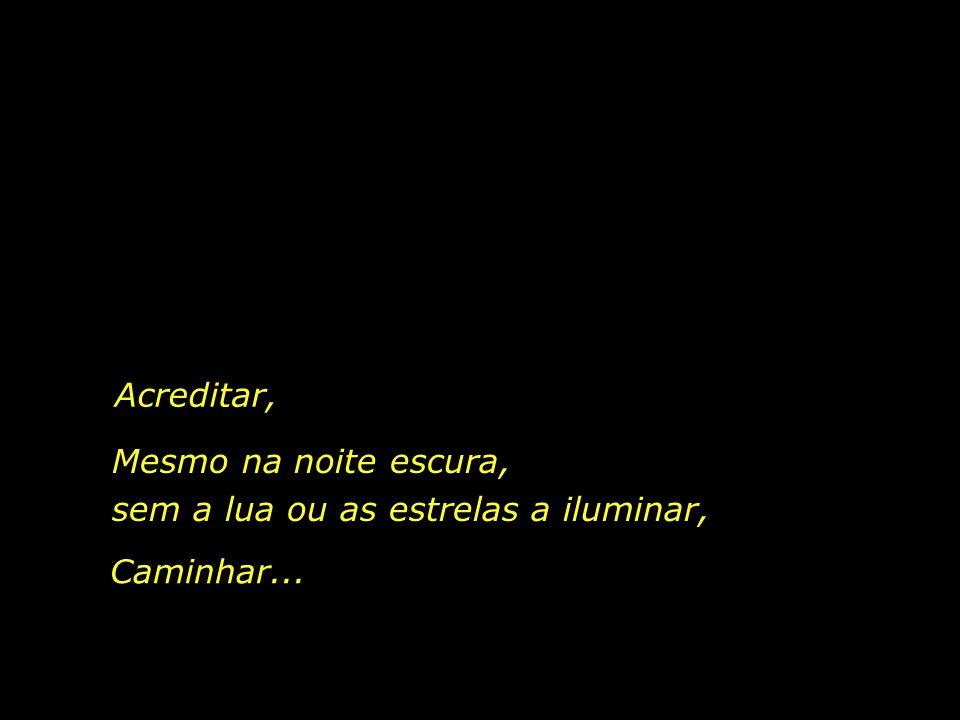 Acreditar, Mesmo na noite escura, sem a lua ou as estrelas a iluminar, Caminhar...
