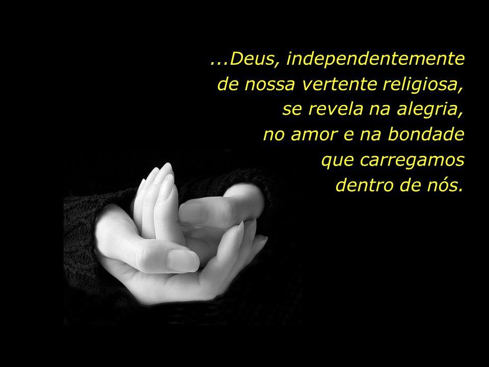 ...Deus, independentemente de nossa vertente religiosa,