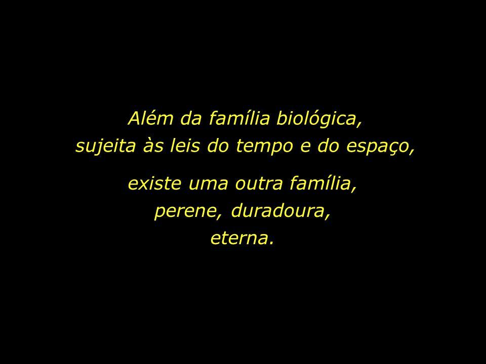 Além da família biológica, sujeita às leis do tempo e do espaço,