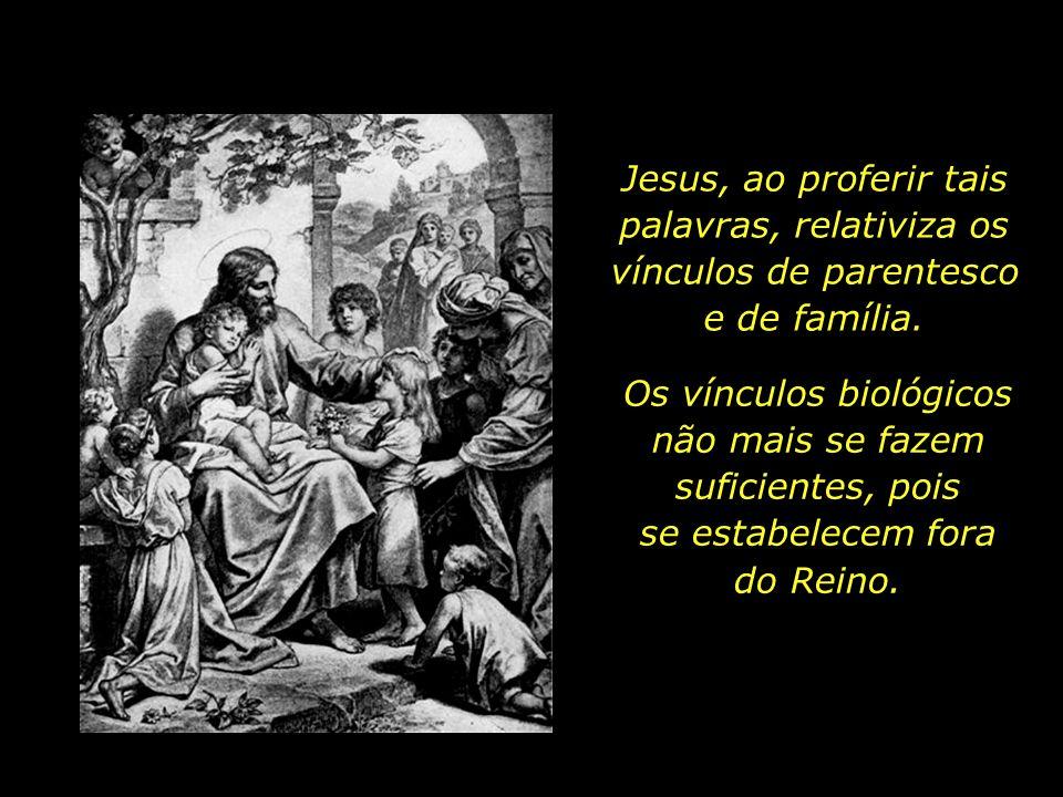 Jesus, ao proferir tais palavras, relativiza os vínculos de parentesco