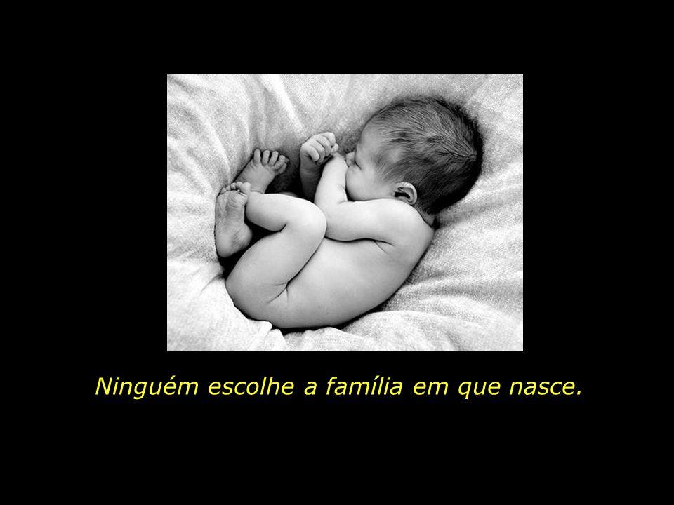 Ninguém escolhe a família em que nasce.