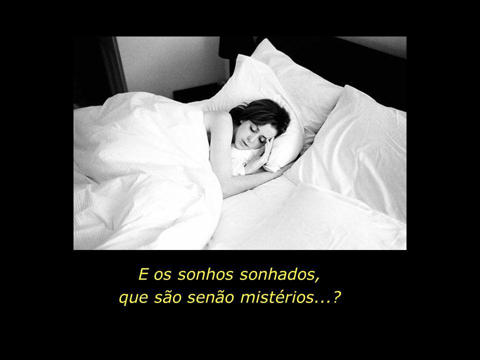 E os sonhos sonhados, que são senão mistérios...