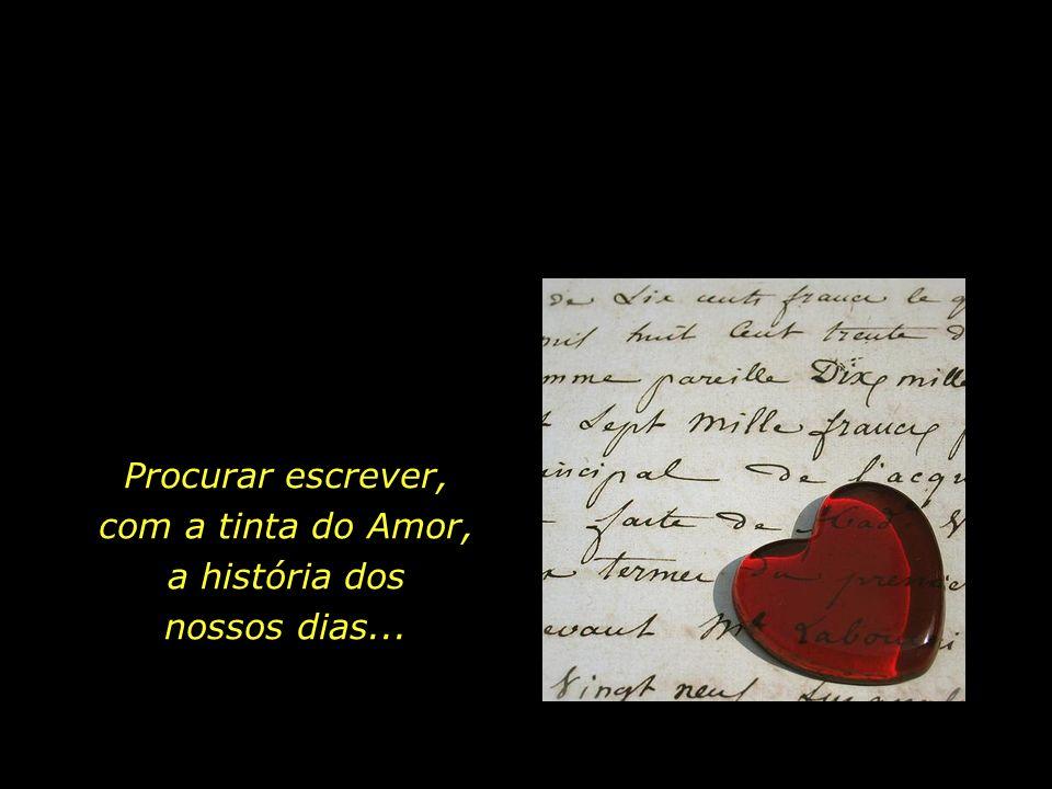 Procurar escrever, com a tinta do Amor, a história dos nossos dias...