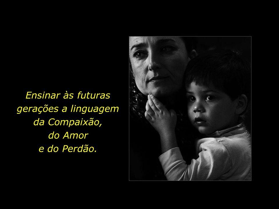 Ensinar às futuras gerações a linguagem da Compaixão, do Amor e do Perdão.