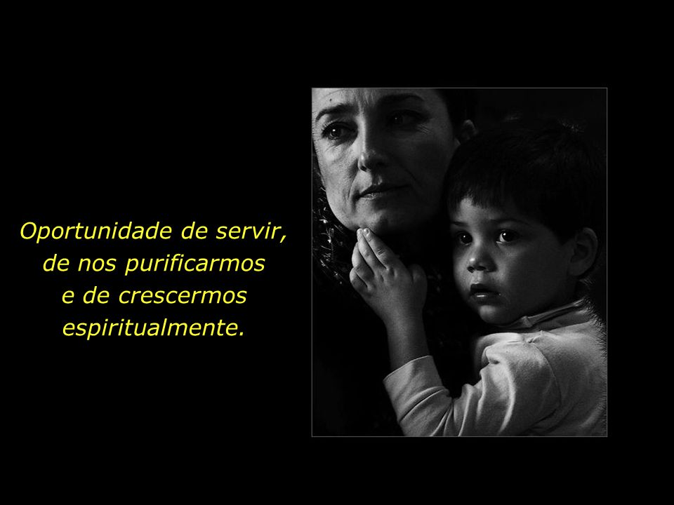 Oportunidade de servir, de nos purificarmos e de crescermos espiritualmente.
