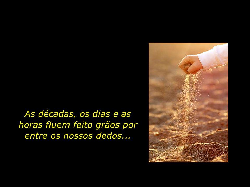 As décadas, os dias e as horas fluem feito grãos por entre os nossos dedos...
