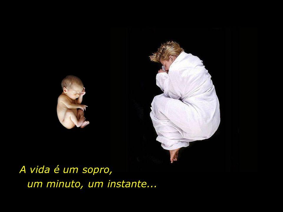 A vida é um sopro, um minuto, um instante...