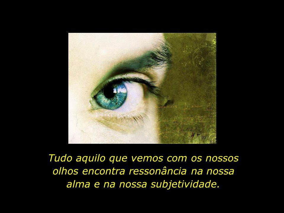 Tudo aquilo que vemos com os nossos olhos encontra ressonância na nossa alma e na nossa subjetividade.