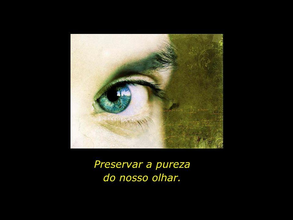 Preservar a pureza do nosso olhar.