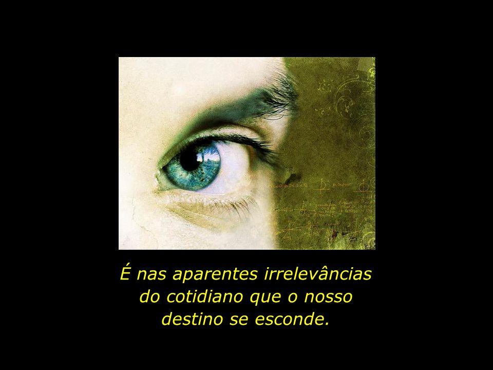 É nas aparentes irrelevâncias do cotidiano que o nosso destino se esconde.