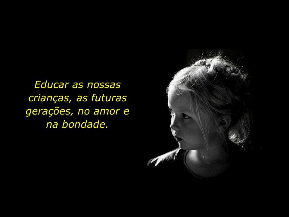 Educar as nossas crianças, as futuras gerações, no amor e na bondade.