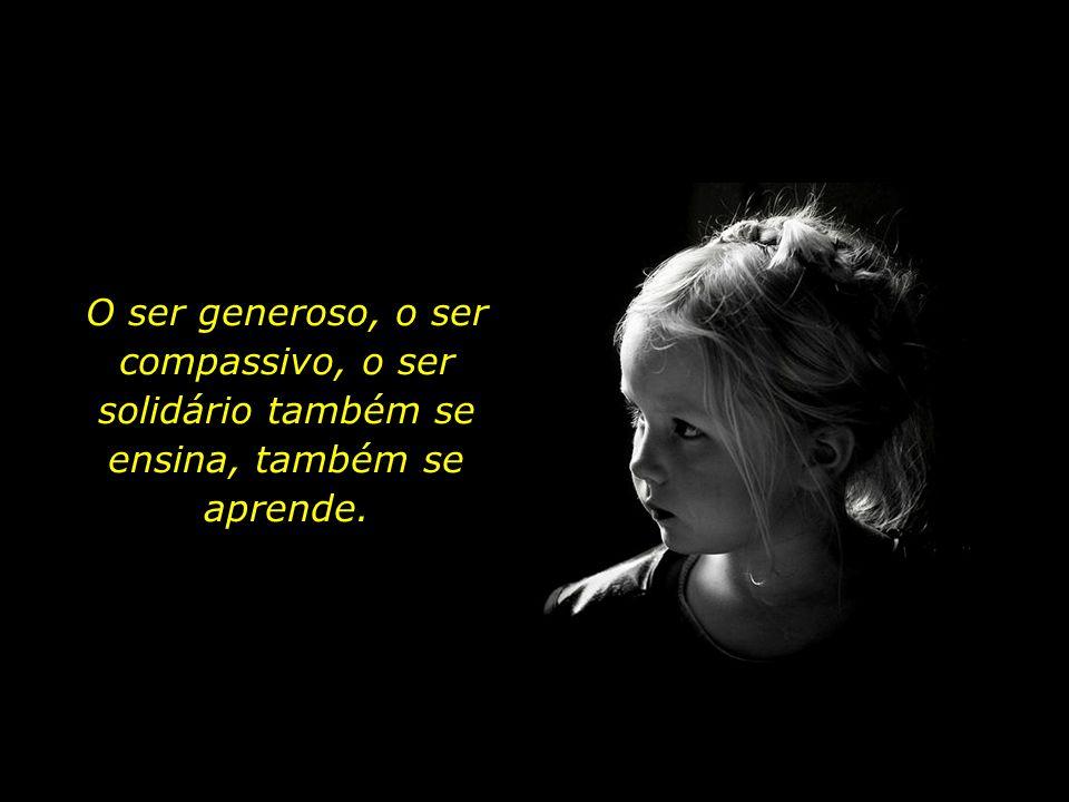 O ser generoso, o ser compassivo, o ser solidário também se ensina, também se aprende.