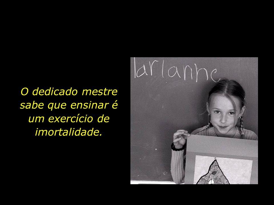 sabe que ensinar é um exercício de imortalidade.