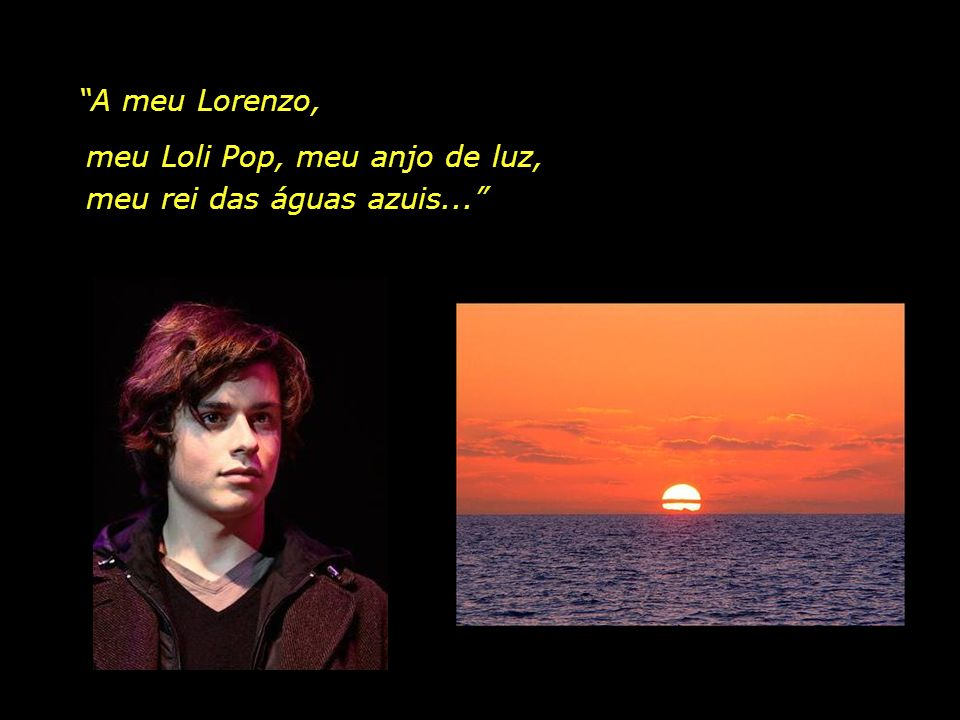A meu Lorenzo, meu Loli Pop, meu anjo de luz, meu rei das águas azuis...