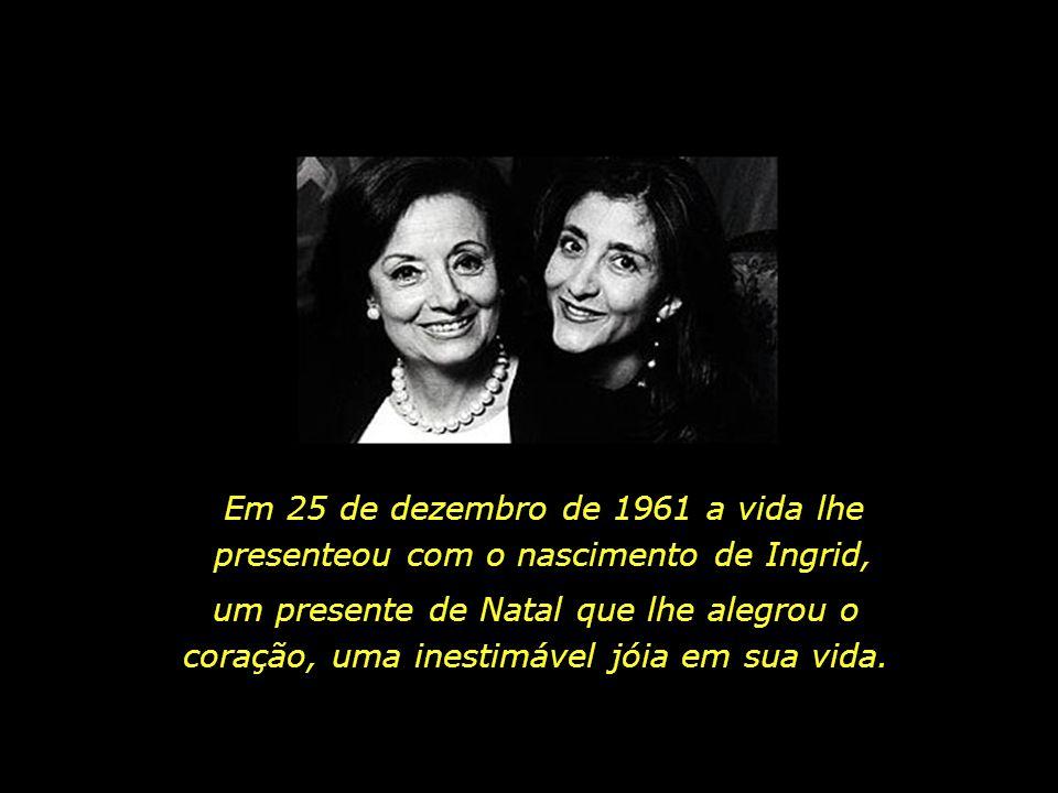 Em 25 de dezembro de 1961 a vida lhe presenteou com o nascimento de Ingrid,