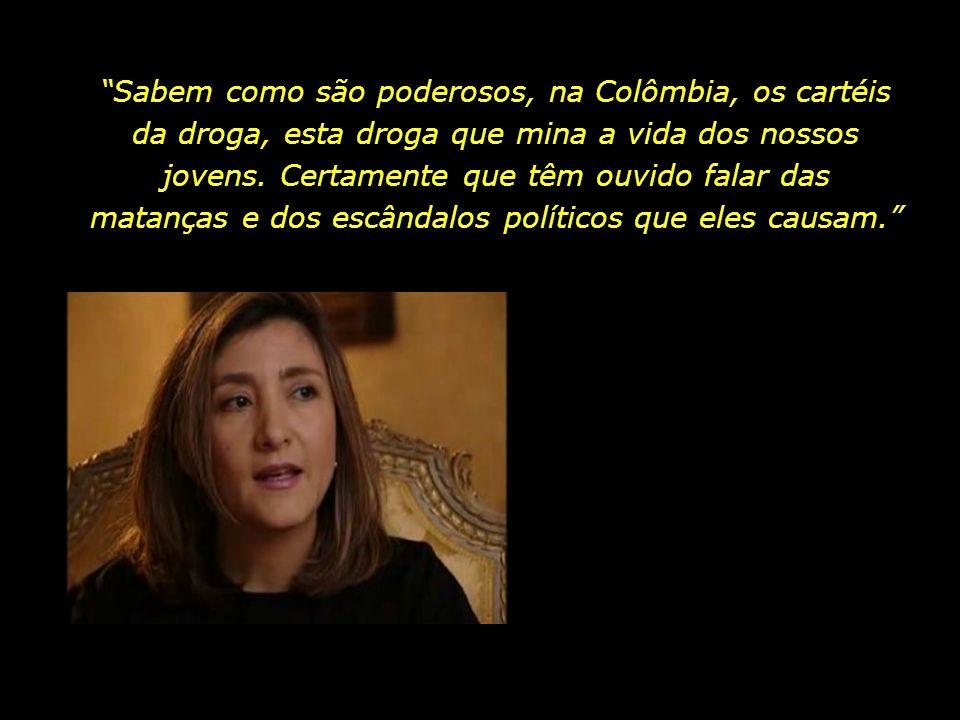 Sabem como são poderosos, na Colômbia, os cartéis da droga, esta droga que mina a vida dos nossos jovens.