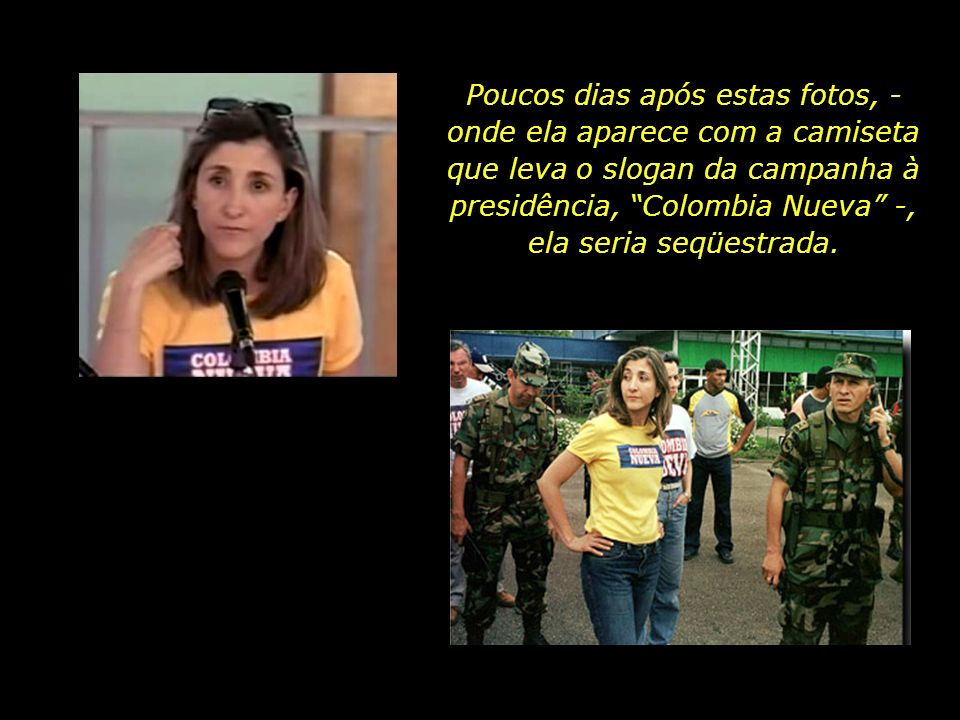 Poucos dias após estas fotos, - onde ela aparece com a camiseta que leva o slogan da campanha à presidência, Colombia Nueva -, ela seria seqüestrada.