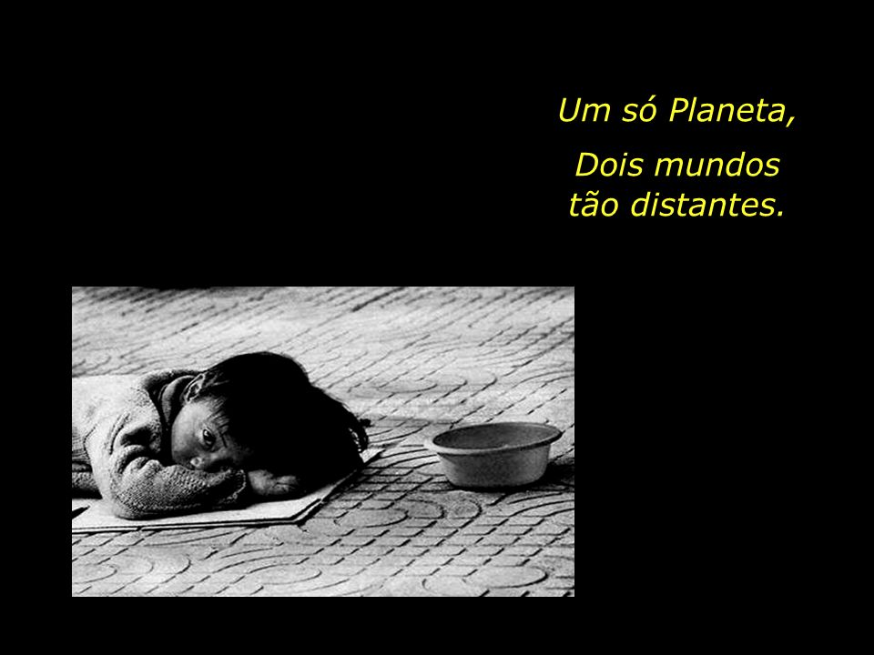 Um só Planeta, Dois mundos. tão distantes. O que é a Bondade.