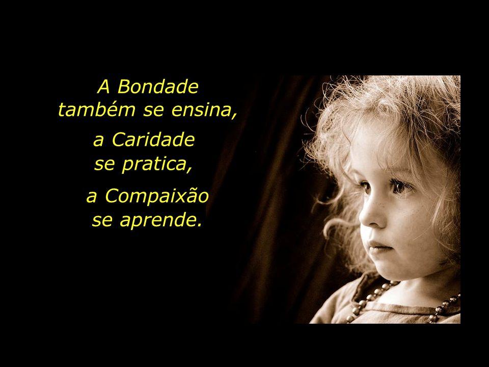 A Bondade também se ensina, a Caridade se pratica, a Compaixão se aprende.