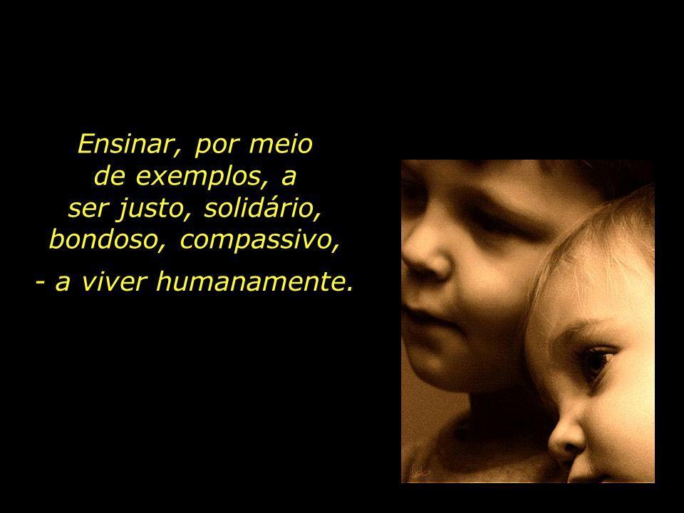 Ensinar, por meio de exemplos, a ser justo, solidário, bondoso, compassivo, - a viver humanamente.