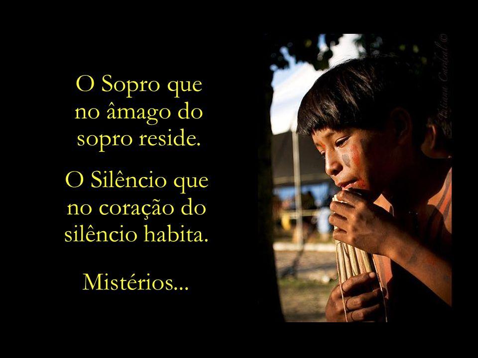 O Sopro que no âmago do sopro reside. O Silêncio que no coração do silêncio habita. Mistérios...