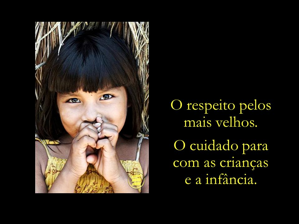 O respeito pelos mais velhos. O cuidado para com as crianças e a infância.