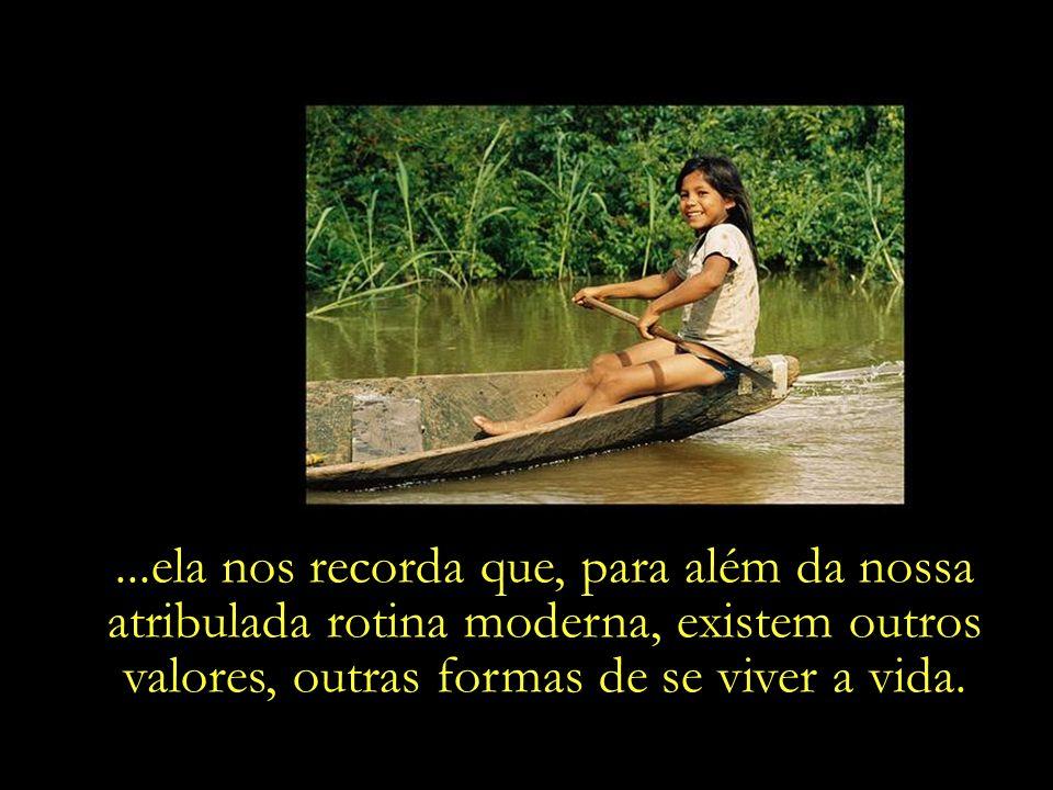 ...ela nos recorda que, para além da nossa atribulada rotina moderna, existem outros valores, outras formas de se viver a vida.