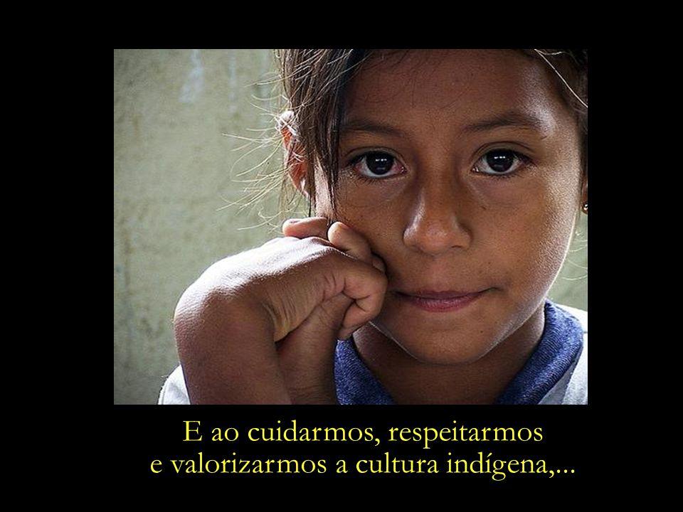 E ao cuidarmos, respeitarmos e valorizarmos a cultura indígena,...