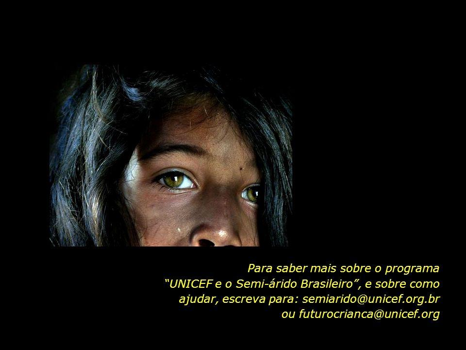 Para saber mais sobre o programa UNICEF e o Semi-árido Brasileiro , e sobre como ajudar, escreva para: semiarido@unicef.org.br ou futurocrianca@unicef.org