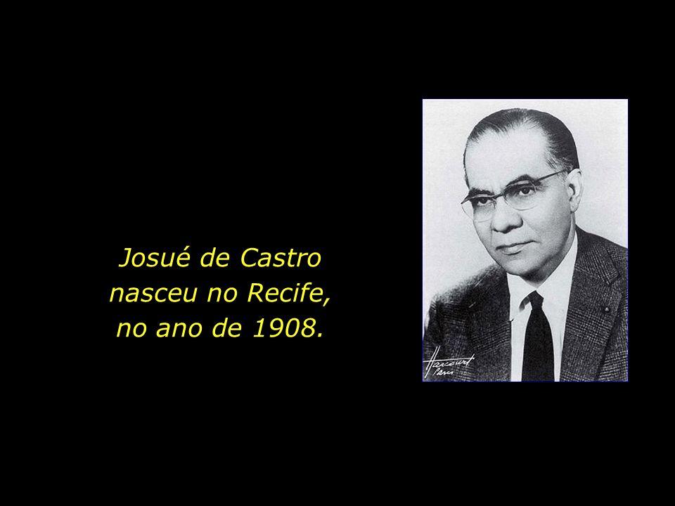 Josué de Castro nasceu no Recife, no ano de 1908.