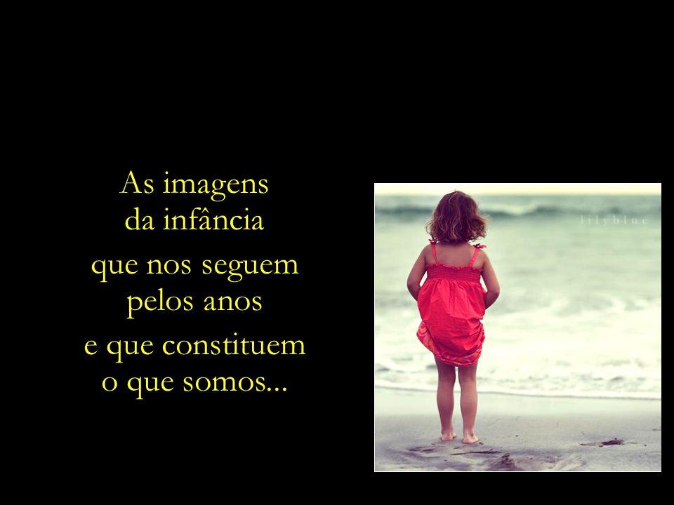 As imagens da infância que nos seguem pelos anos e que constituem o que somos...