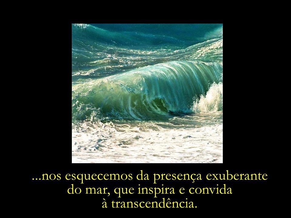 ...nos esquecemos da presença exuberante do mar, que inspira e convida