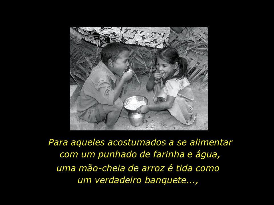 uma mão-cheia de arroz é tida como um verdadeiro banquete...,