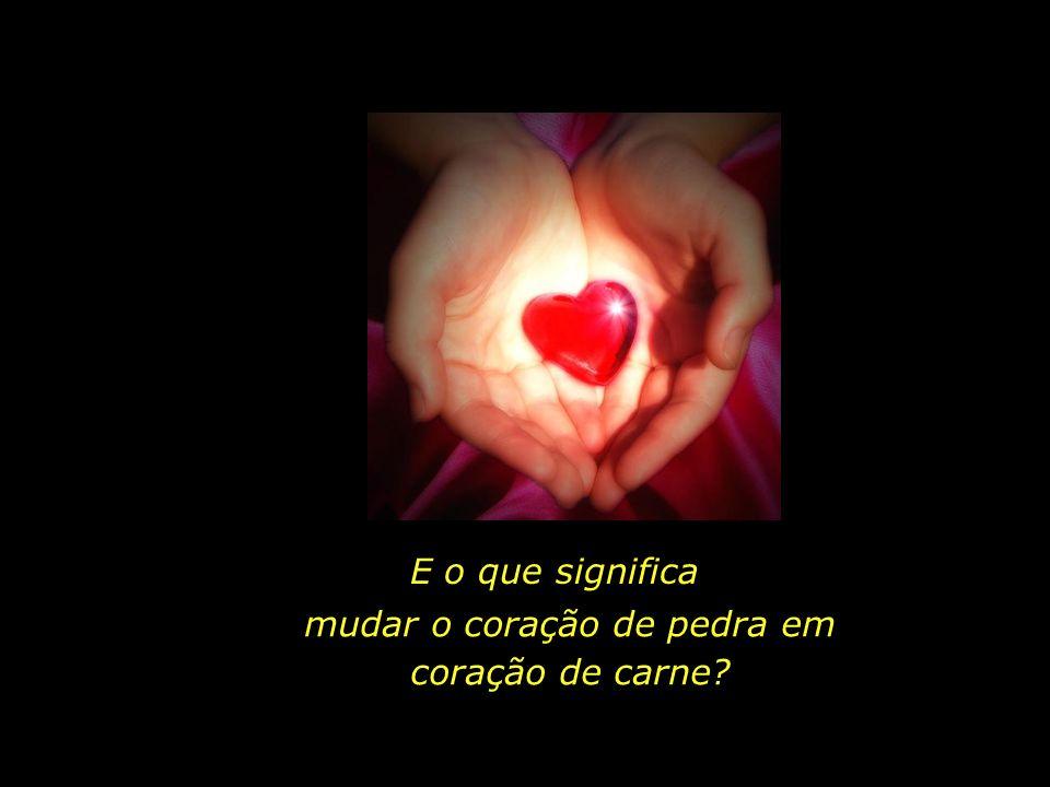 mudar o coração de pedra em coração de carne