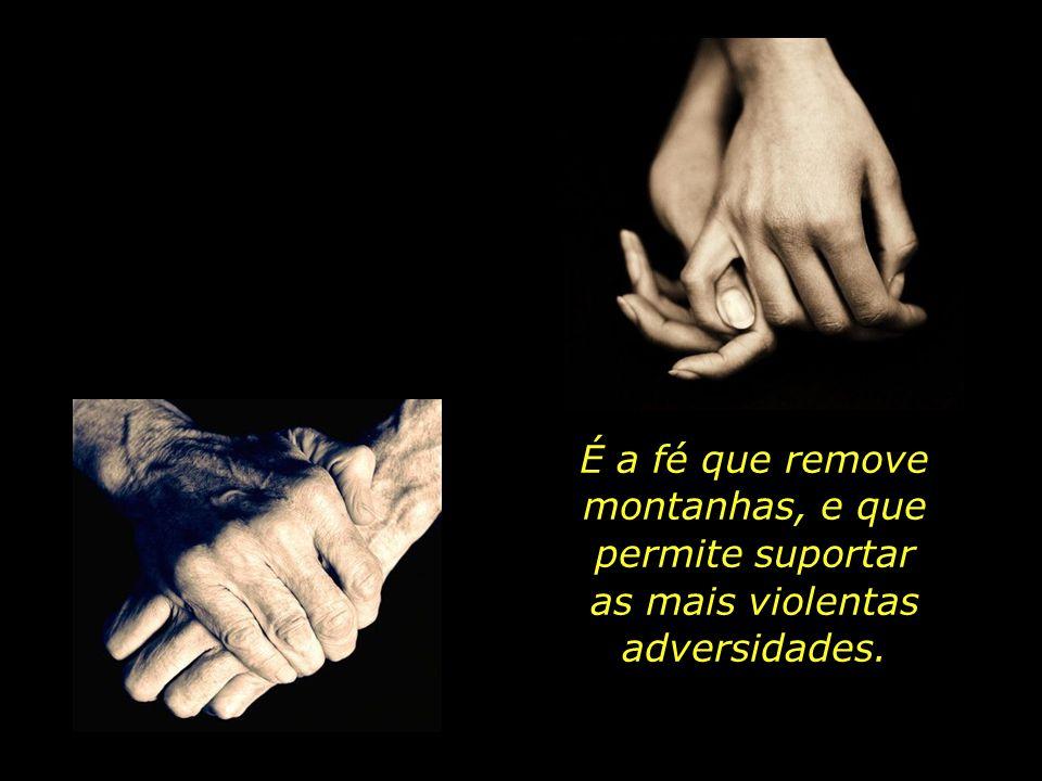 É a fé que remove montanhas, e que permite suportar as mais violentas adversidades.