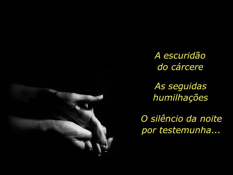 A escuridão do cárcere As seguidas humilhações O silêncio da noite por testemunha...