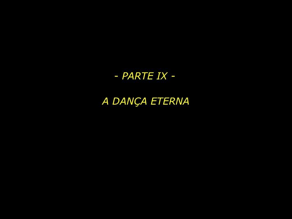 - PARTE IX - A DANÇA ETERNA