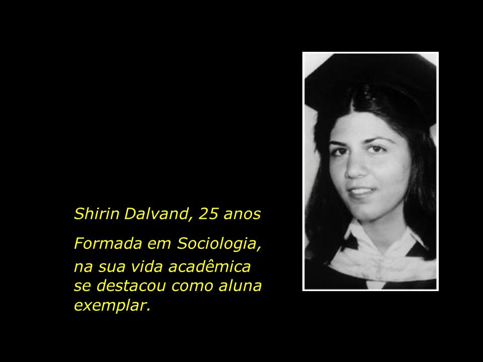 Shirin Dalvand, 25 anos Formada em Sociologia, na sua vida acadêmica.