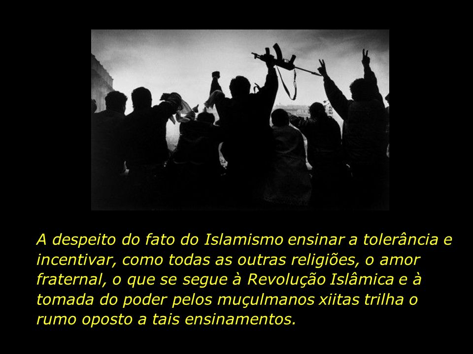 A despeito do fato do Islamismo ensinar a tolerância e incentivar, como todas as outras religiões, o amor fraternal, o que se segue à Revolução Islâmica e à tomada do poder pelos muçulmanos xiitas trilha o rumo oposto a tais ensinamentos.