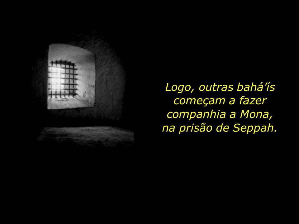 Logo, outras bahá'ís começam a fazer companhia a Mona, na prisão de Seppah.