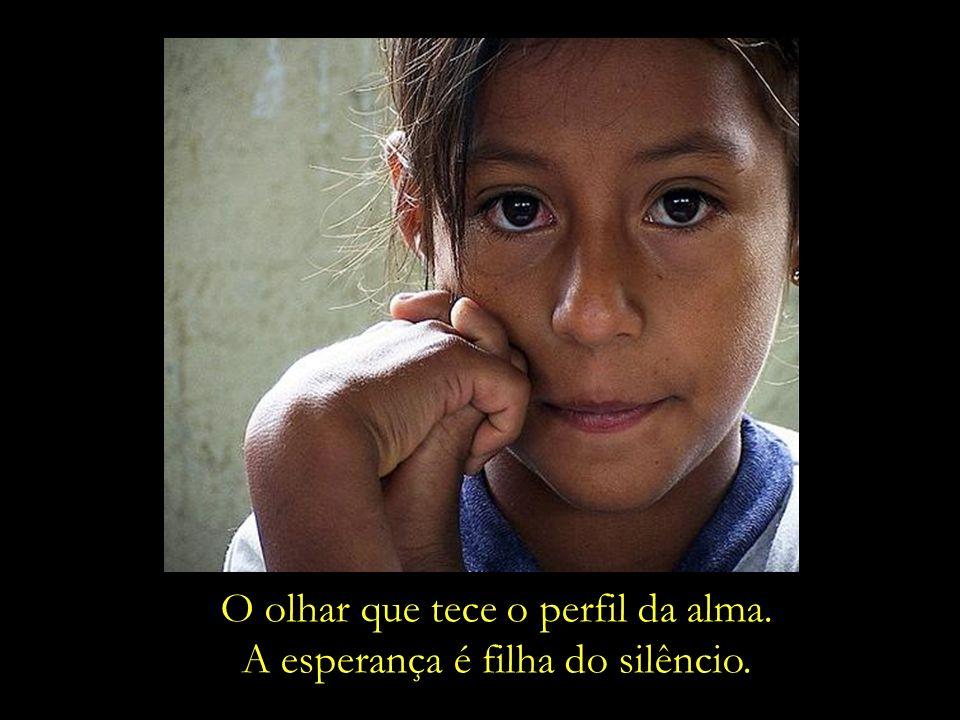 O olhar que tece o perfil da alma. A esperança é filha do silêncio.