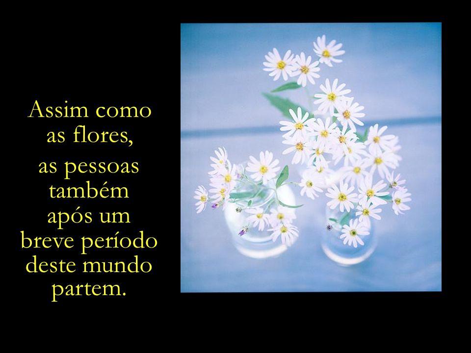 Assim como as flores, as pessoas também após um breve período deste mundo partem.