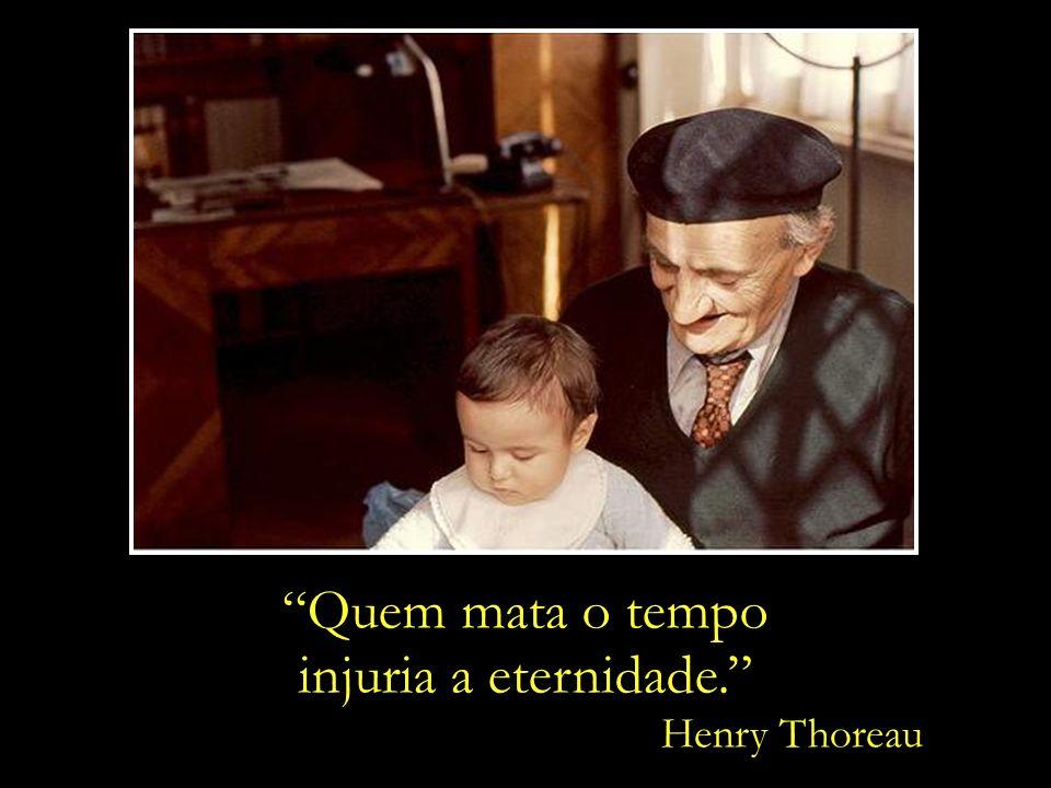 Quem mata o tempo injuria a eternidade. Henry Thoreau