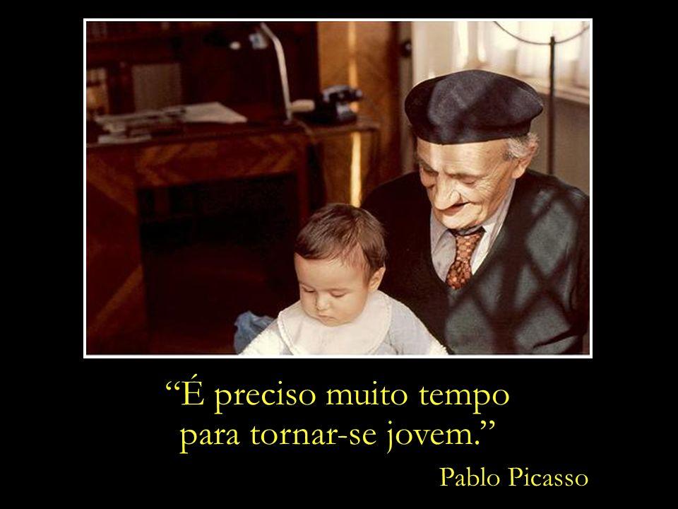 É preciso muito tempo para tornar-se jovem. Pablo Picasso