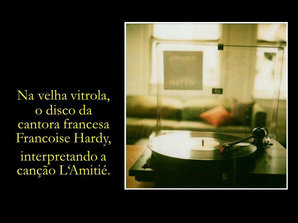 Na velha vitrola, o disco da cantora francesa Francoise Hardy, interpretando a canção L'Amitié.