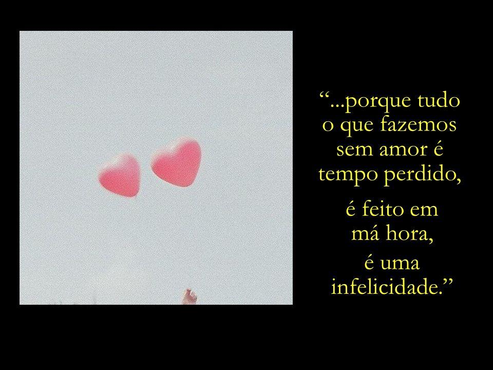 ...porque tudo o que fazemos sem amor é tempo perdido, é feito em má hora, é uma infelicidade.