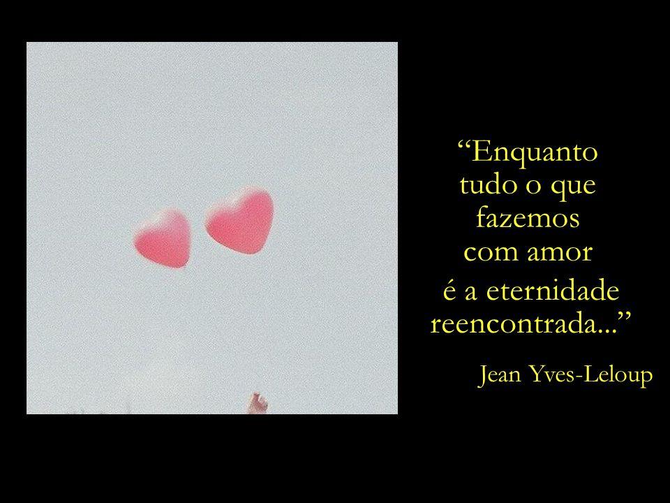 Enquanto tudo o que fazemos com amor é a eternidade reencontrada...