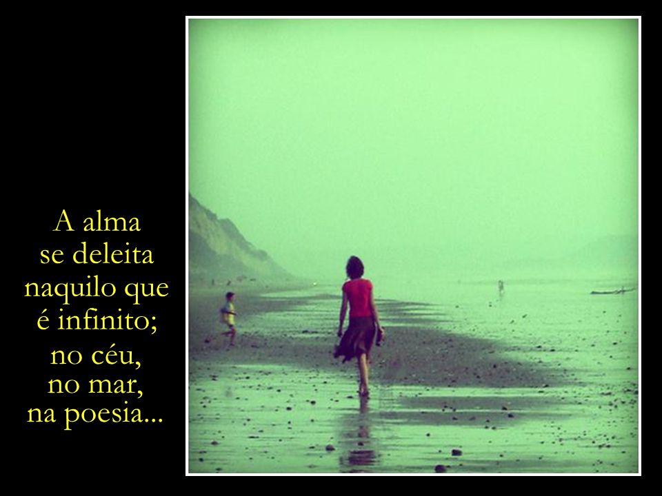 A alma se deleita. naquilo que. é infinito; no céu, no mar, na poesia...